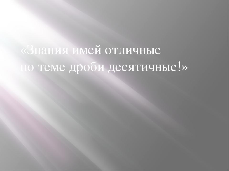 «Знания имей отличные по теме дроби десятичные!»