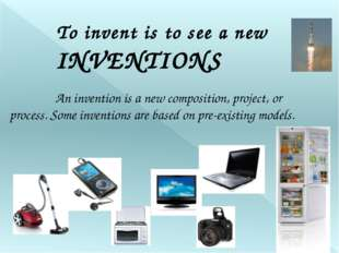 To invent is to see a new An invention is a new composition, project, or pr