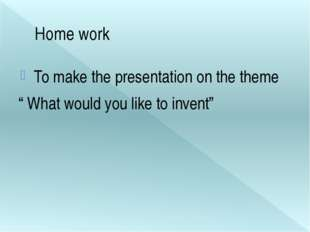 """Home work To make the presentation on the theme """" What would you like to inve"""