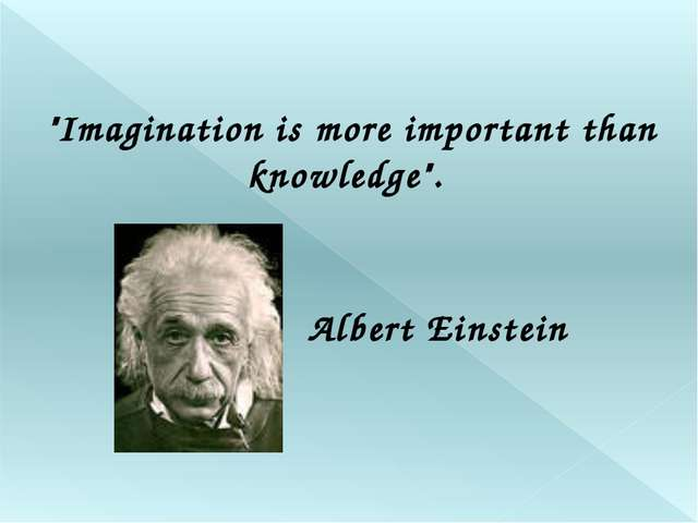 """Imagination is more important than knowledge"". Albert Einstein"