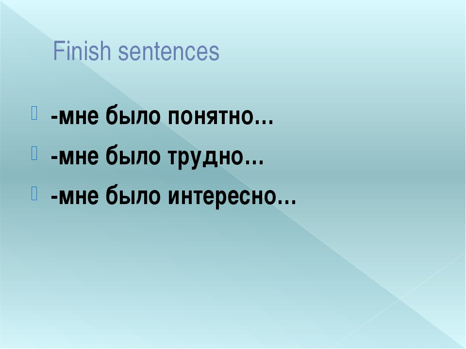 Finish sentences -мне было понятно… -мне было трудно… -мне было интересно…
