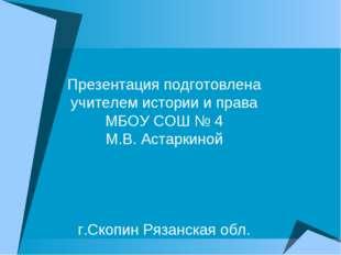 Презентация подготовлена учителем истории и права МБОУ СОШ № 4 М.В. Астаркино