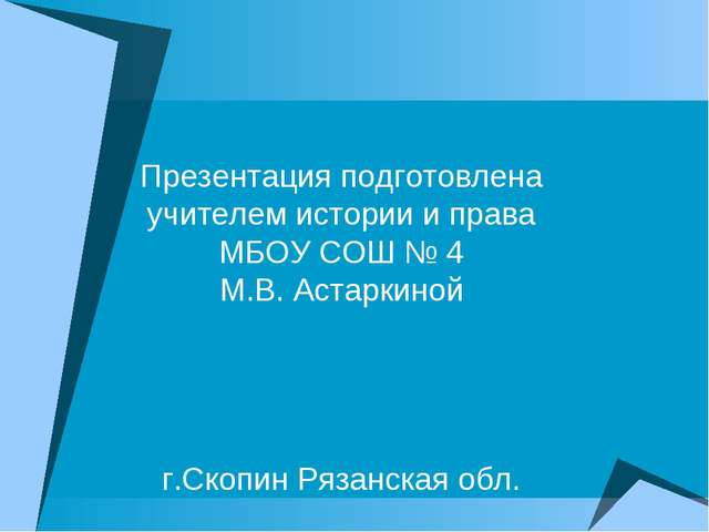 Презентация подготовлена учителем истории и права МБОУ СОШ № 4 М.В. Астаркино...