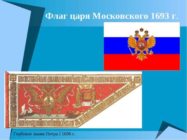Флаг царя Московского 1693 г. Гербовое знамя Петра I 1696 г.
