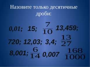 Назовите только десятичные дроби: 0,01; 15; 13,459; 720; 12,03; 3,4; 8,001; 0
