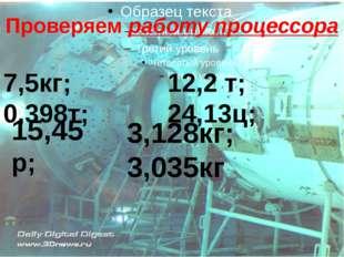 Проверяем работу процессора 7,5кг; 0,398т; 12,2 т; 24,13ц; 15,45 р; 3,128кг;