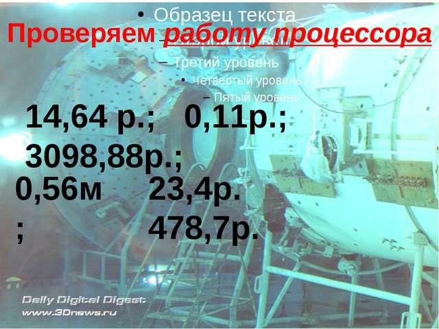 Проверяем работу процессора 14,64 р.; 0,11р.; 3098,88р.; 0,56м; 23,4р. 478,7р.