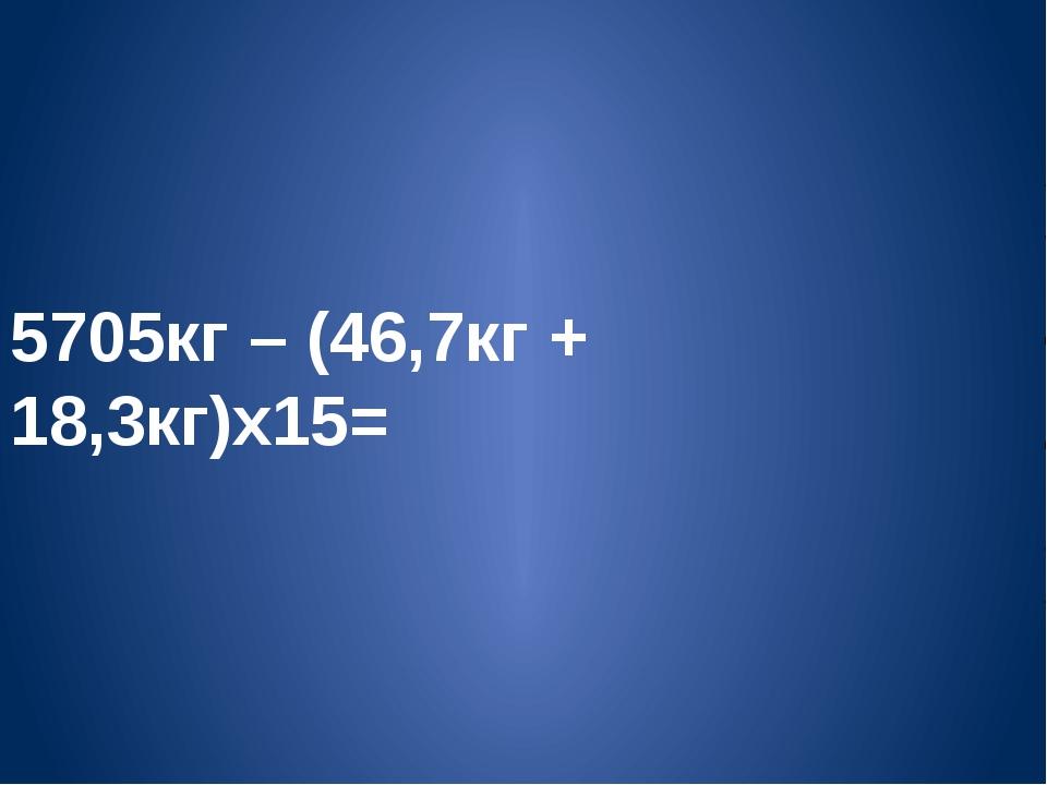 5705кг – (46,7кг + 18,3кг)х15= 1 2 3