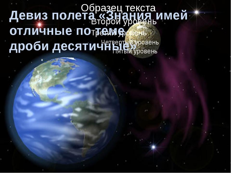 Девиз полета «Знания имей отличные по теме дроби десятичные Девиз полета «Зна...