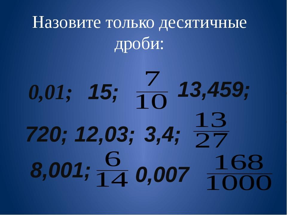 Назовите только десятичные дроби: 0,01; 15; 13,459; 720; 12,03; 3,4; 8,001; 0...