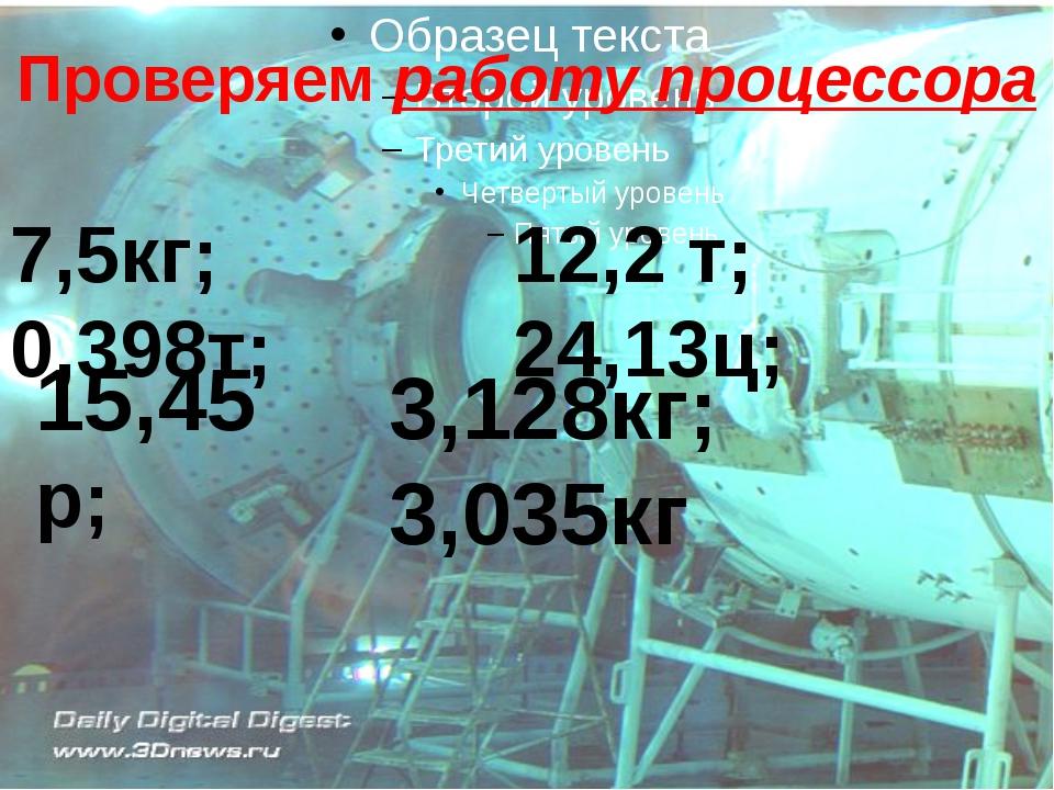 Проверяем работу процессора 7,5кг; 0,398т; 12,2 т; 24,13ц; 15,45 р; 3,128кг;...