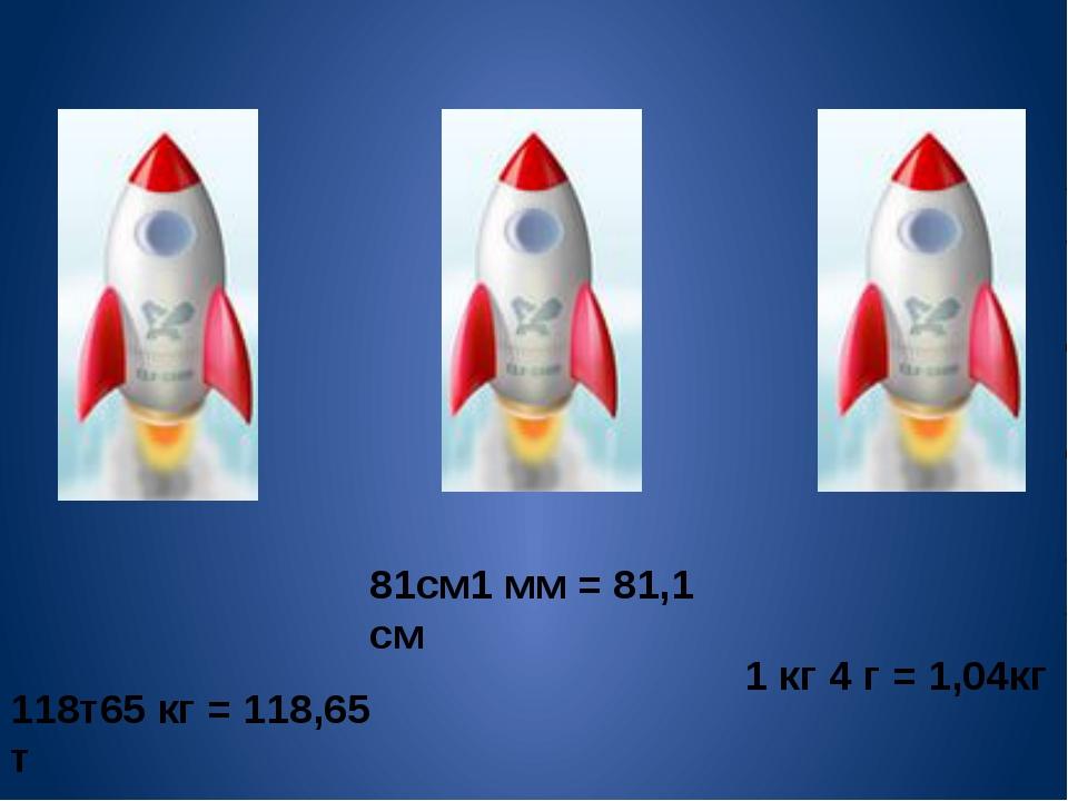 118т65 кг = 118,65 т 81см1 мм = 81,1 см 1 кг 4 г = 1,04кг