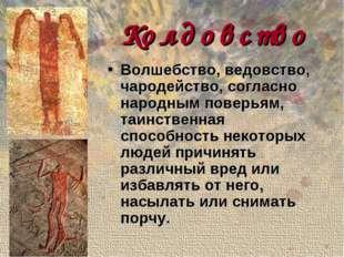 Колдовство Волшебство, ведовство, чародейство, согласно народным поверьям, та