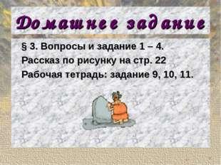 Домашнее задание § 3. Вопросы и задание 1 – 4. Рассказ по рисунку на стр. 22