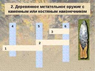 2. Деревянное метательное оружие с каменным или костяным наконечником 4