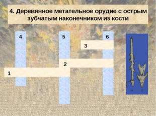 4. Деревянное метательное орудие с острым зубчатым наконечником из кости 4