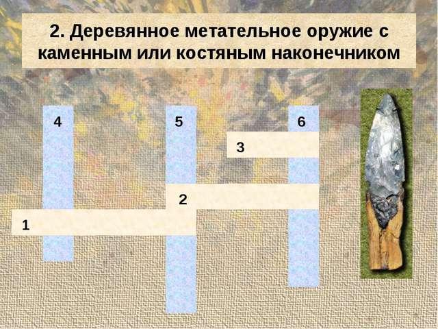 2. Деревянное метательное оружие с каменным или костяным наконечником 4...