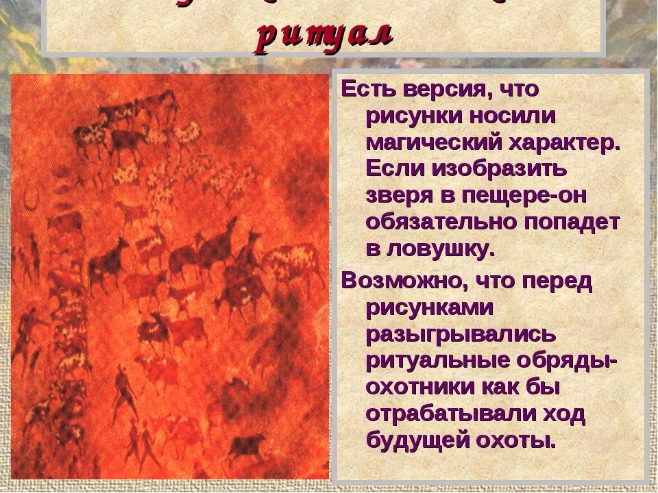 Рисунок и магический ритуал Есть версия, что рисунки носили магический характ...