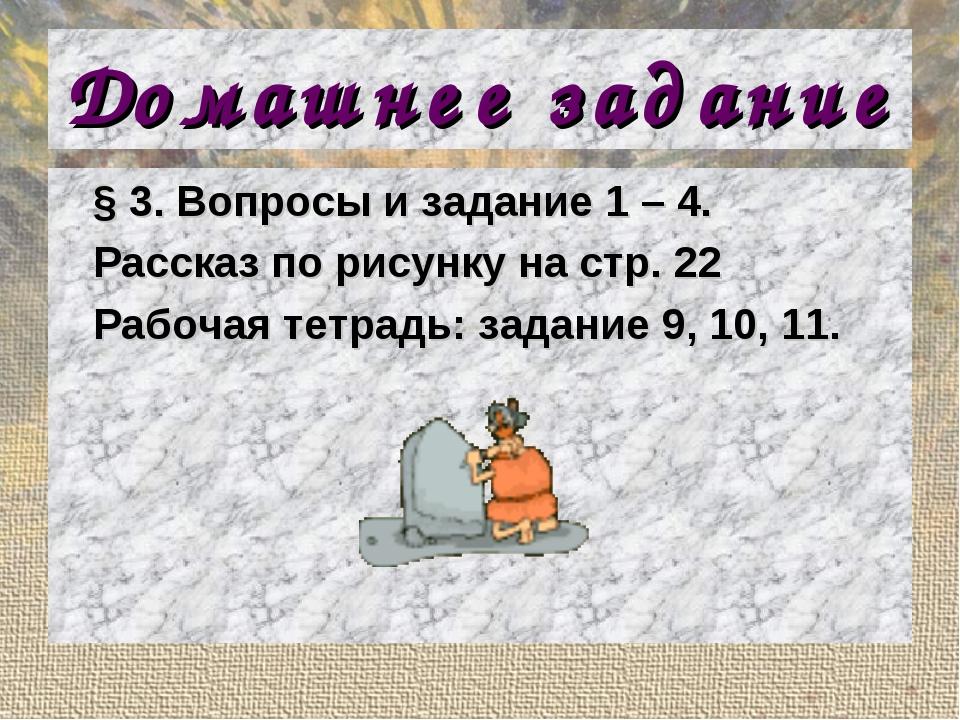 Домашнее задание § 3. Вопросы и задание 1 – 4. Рассказ по рисунку на стр. 22...