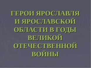ГЕРОИ ЯРОСЛАВЛЯ И ЯРОСЛАВСКОЙ ОБЛАСТИ В ГОДЫ ВЕЛИКОЙ ОТЕЧЕСТВЕННОЙ ВОЙНЫ