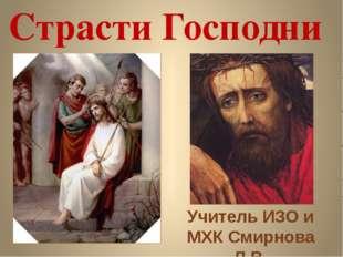 Страсти Господни Учитель ИЗО и МХК Смирнова Л.В.