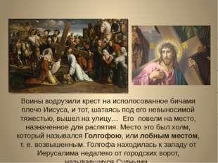 Воины водрузили крест на исполосованное бичами плечо Иисуса, и тот, шатаясь п