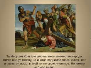 За Иисусом Христом шло великое множество народа. Низко нагнув голову, но иног