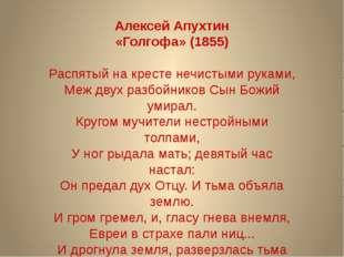 Алексей Апухтин «Голгофа» (1855) Распятый на кресте нечистыми руками, Меж дв