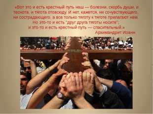 «Вот это и есть крестный путь наш — болезни, скорбь души, и теснота, и тягота