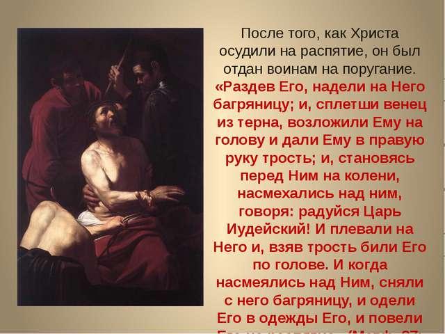После того, как Христа осудили на распятие, он был отдан воинам на поругание....