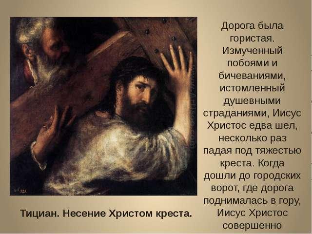 Тициан. Несение Христом креста. Дорога была гористая. Измученный побоями и би...