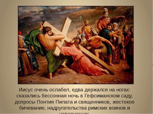 Иисус очень ослабел, едва держался на ногах: сказались бессонная ночь в Гефси...