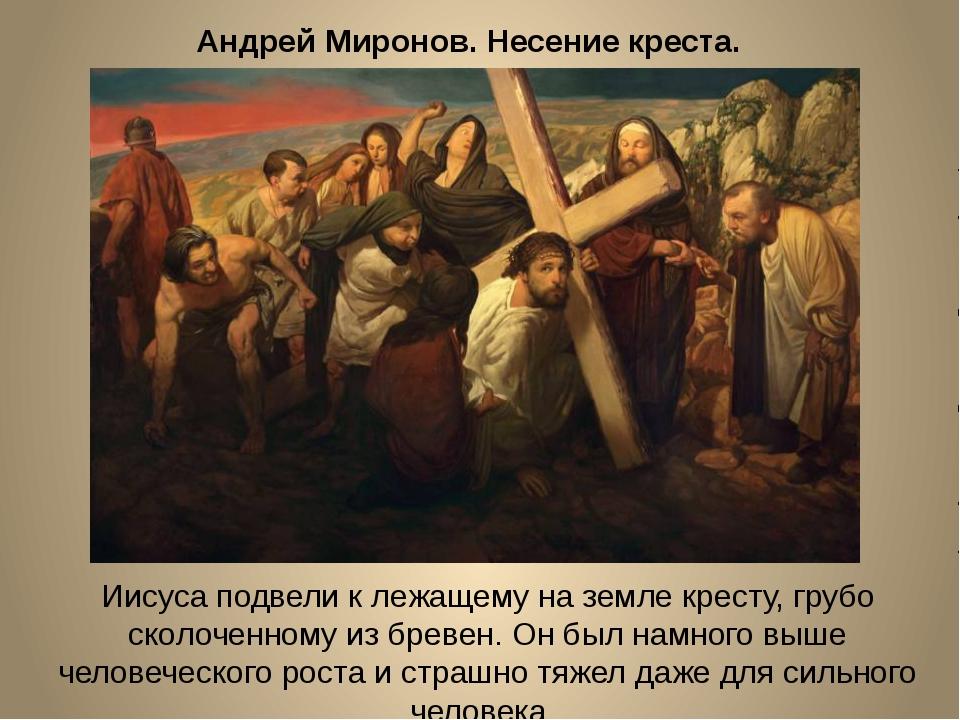 Андрей Миронов. Несение креста. Иисуса подвели к лежащему на земле кресту, гр...