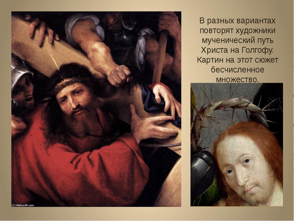 В разных вариантах повторят художники мученический путь Христа на Голгофу. Ка...