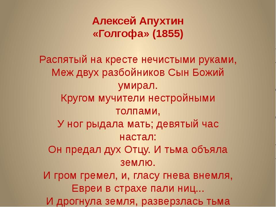 Алексей Апухтин «Голгофа» (1855) Распятый на кресте нечистыми руками, Меж дв...