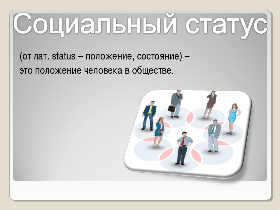 (от лат. status – положение, состояние) – это положение человека в обществе.