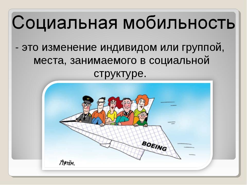 - это изменение индивидом или группой, места, занимаемого в социальной структ...