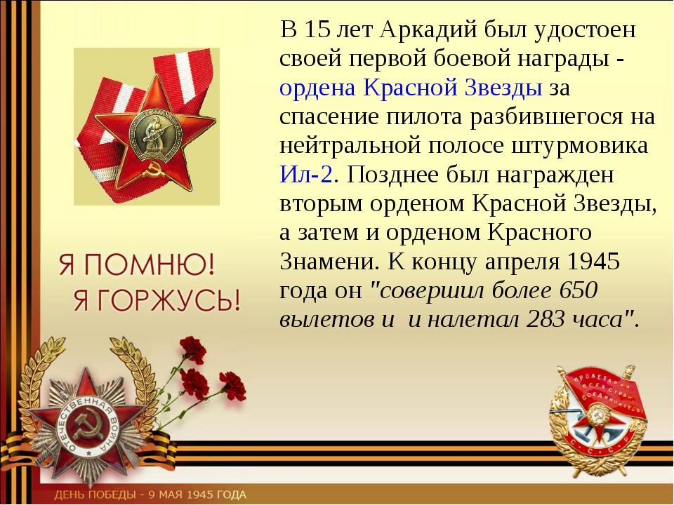 В 15летАркадий был удостоен своей первой боевой награды -ордена Красной З...