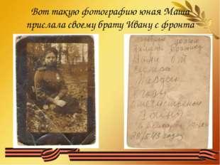 Вот такую фотографию юная Маша прислала своему брату Ивану с фронта