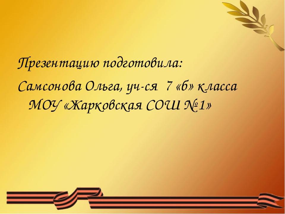 Презентацию подготовила: Самсонова Ольга, уч-ся 7 «б» класса МОУ «Жарковская...
