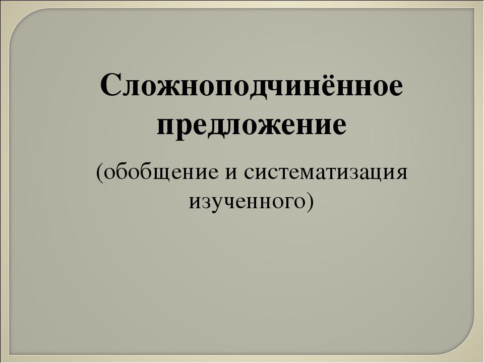 Сложноподчинённое предложение (обобщение и систематизация изученного)