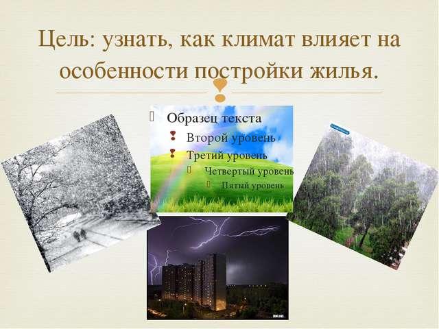Цель: узнать, как климат влияет на особенности постройки жилья. 