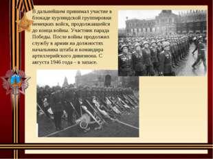 В дальнейшем принимал участие в блокаде курляндской группировки немецких войс