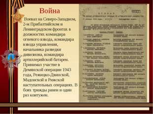 Война Воевал на Северо-Западном, 2-м Прибалтийском и Ленинградском фронтах в