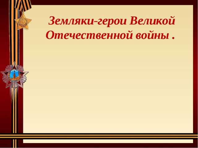 Земляки-герои Великой Отечественной войны .