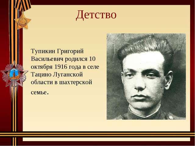 Детство Тупикин Григорий Васильевич родился 10 октября 1916 года в селе Тацин...