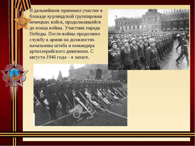В дальнейшем принимал участие в блокаде курляндской группировки немецких войс...