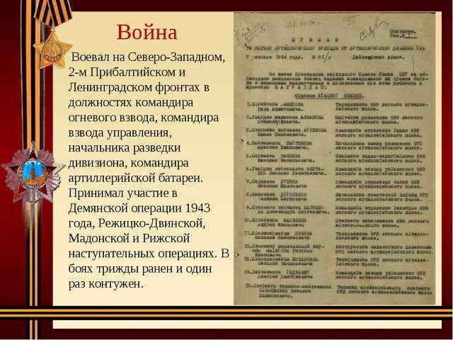 Война Воевал на Северо-Западном, 2-м Прибалтийском и Ленинградском фронтах в...