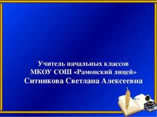 Учитель начальных классов МКОУ СОШ «Рамонский лицей» Ситникова Светлана Алекс