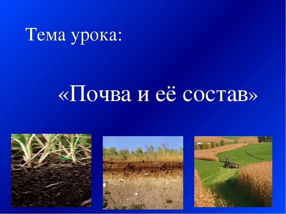 «Почва и её состав» Тема урока: